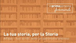 """""""La tua storia, per la Storia"""", percorso partecipativo di raccolta di scritture autobiografiche femminili"""